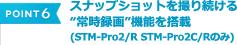 "POINT 6 スナップショットを撮り続ける""常時録画""機能を搭載(STM-Pro2/R STM-Pro2C/Rのみ)"